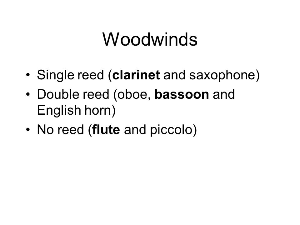 Woodwinds Single reed (clarinet and saxophone) Double reed (oboe, bassoon and English horn) No reed (flute and piccolo)