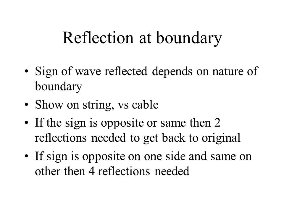 Reflection at boundary Sign of wave reflected depends on nature of boundary Show on string, vs cable If the sign is opposite or same then 2 reflection