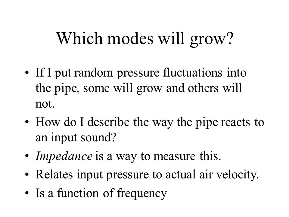 Which modes will grow? If I put random pressure fluctuations into the pipe, some will grow and others will not. How do I describe the way the pipe rea