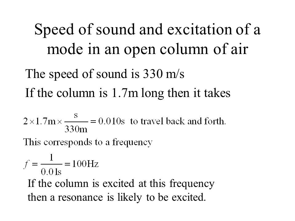 Speed of sound and excitation of a mode in an open column of air The speed of sound is 330 m/s If the column is 1.7m long then it takes If the column is excited at this frequency then a resonance is likely to be excited.
