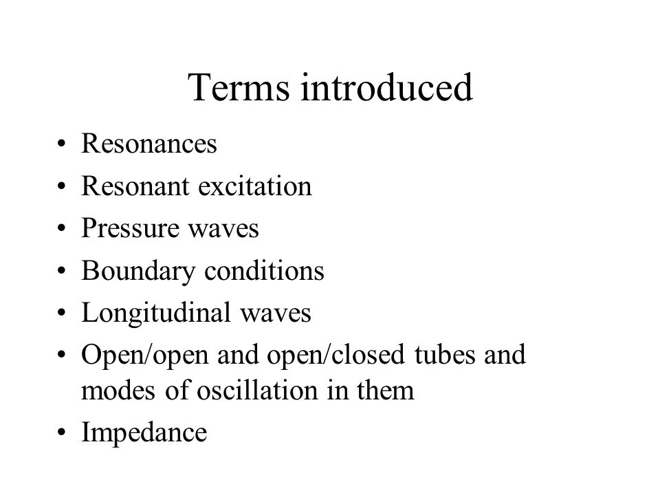 Terms introduced Resonances Resonant excitation Pressure waves Boundary conditions Longitudinal waves Open/open and open/closed tubes and modes of oscillation in them Impedance