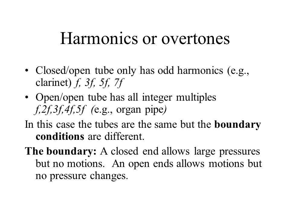 Harmonics or overtones Closed/open tube only has odd harmonics (e.g., clarinet) f, 3f, 5f, 7f Open/open tube has all integer multiples f,2f,3f,4f,5f (