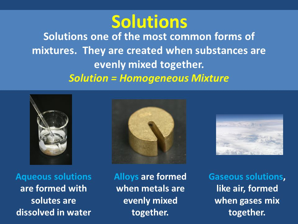 Solutions Solutions one of the most common forms of mixtures.