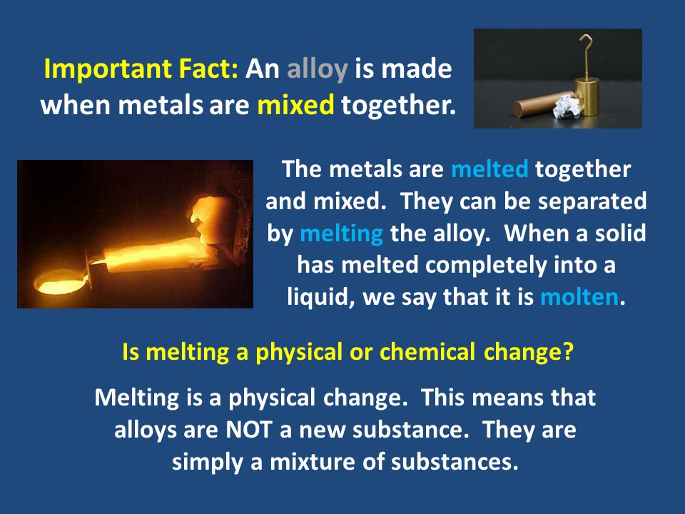 Important Fact: An alloy is made when metals are mixed together.