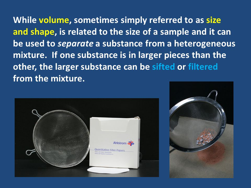 While volume, sometimes simply referred to as size and shape, is related to the size of a sample and it can be used to separate a substance from a heterogeneous mixture.