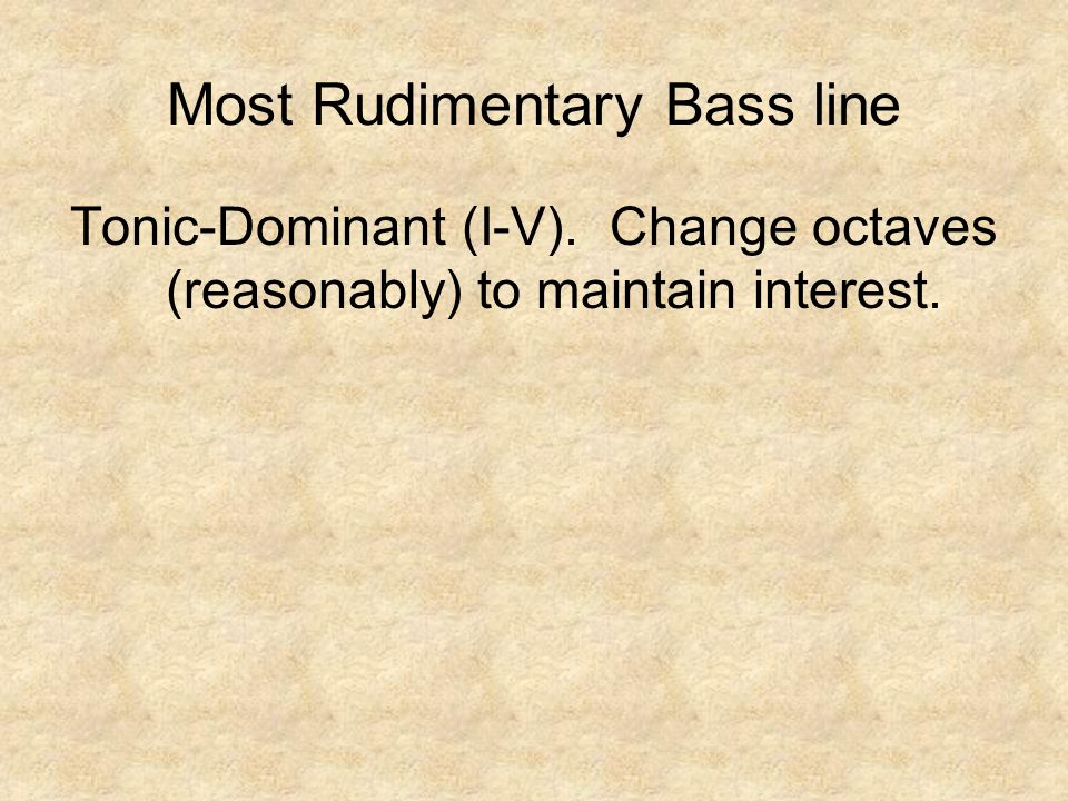 Tonic-Dominant (I-V). Change octaves (reasonably) to maintain interest. Most Rudimentary Bass line