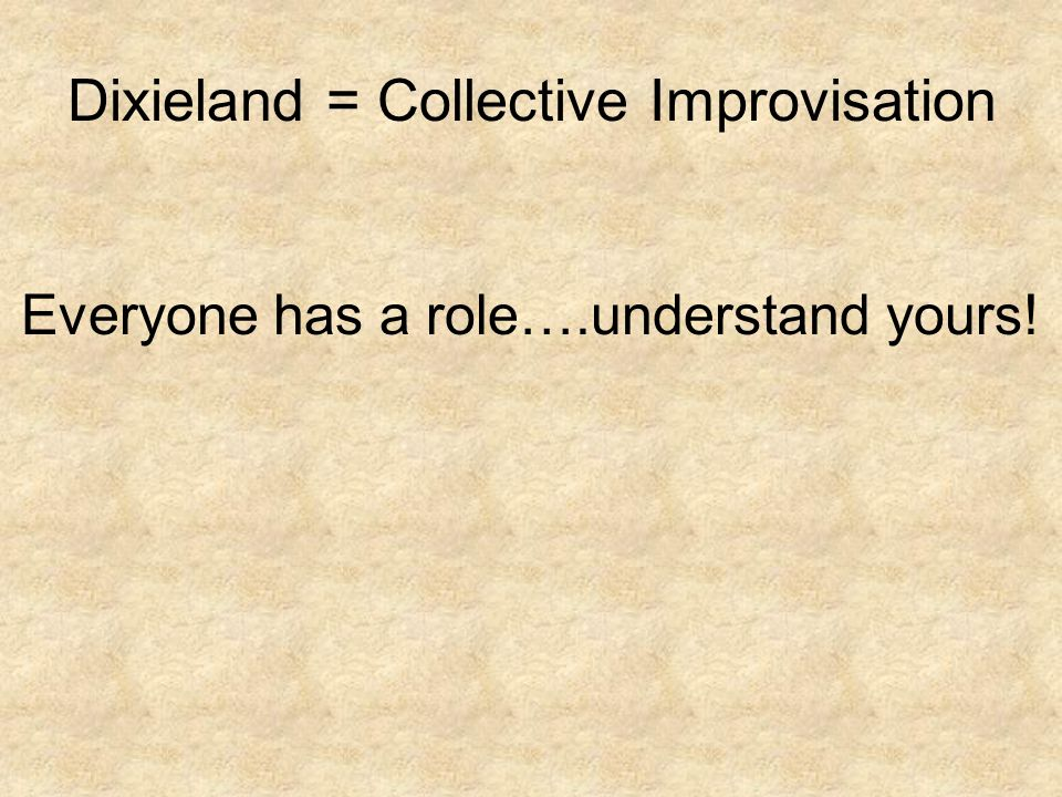 Dixieland = Collective Improvisation Everyone has a role….understand yours!