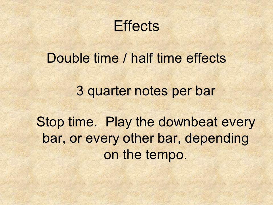 Effects Double time / half time effects 3 quarter notes per bar Stop time.