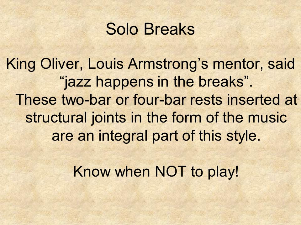 Solo Breaks King Oliver, Louis Armstrong's mentor, said jazz happens in the breaks .