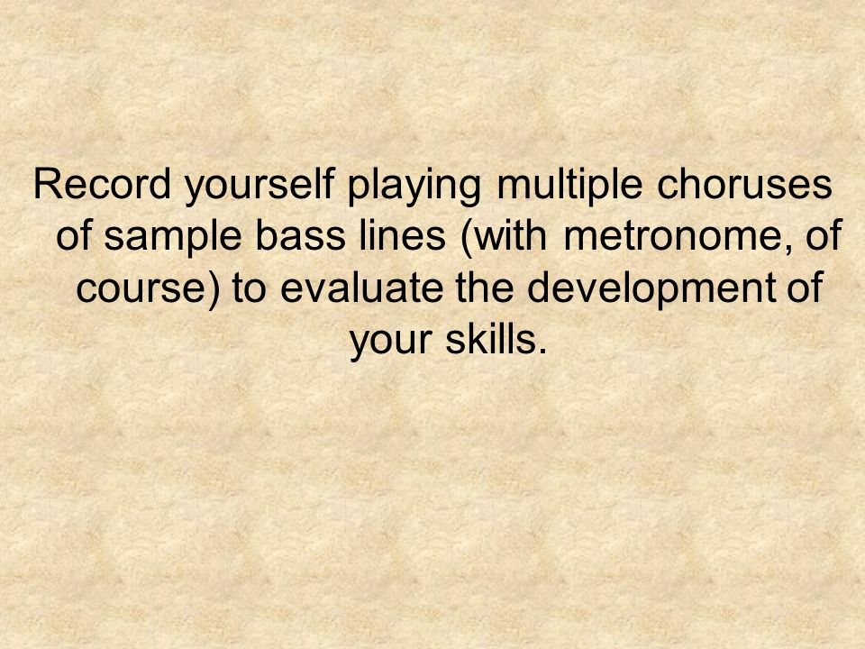 Record yourself playing multiple choruses of sample bass lines (with metronome, of course) to evaluate the development of your skills.
