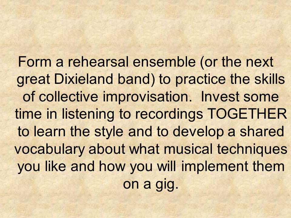 Form a rehearsal ensemble (or the next great Dixieland band) to practice the skills of collective improvisation.