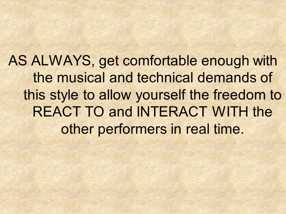 AS ALWAYS, get comfortable enough with the musical and technical demands of this style to allow yourself the freedom to REACT TO and INTERACT WITH the other performers in real time.