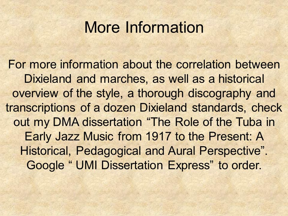 More Information For more information about the correlation between Dixieland and marches, as well as a historical overview of the style, a thorough discography and transcriptions of a dozen Dixieland standards, check out my DMA dissertation The Role of the Tuba in Early Jazz Music from 1917 to the Present: A Historical, Pedagogical and Aural Perspective .