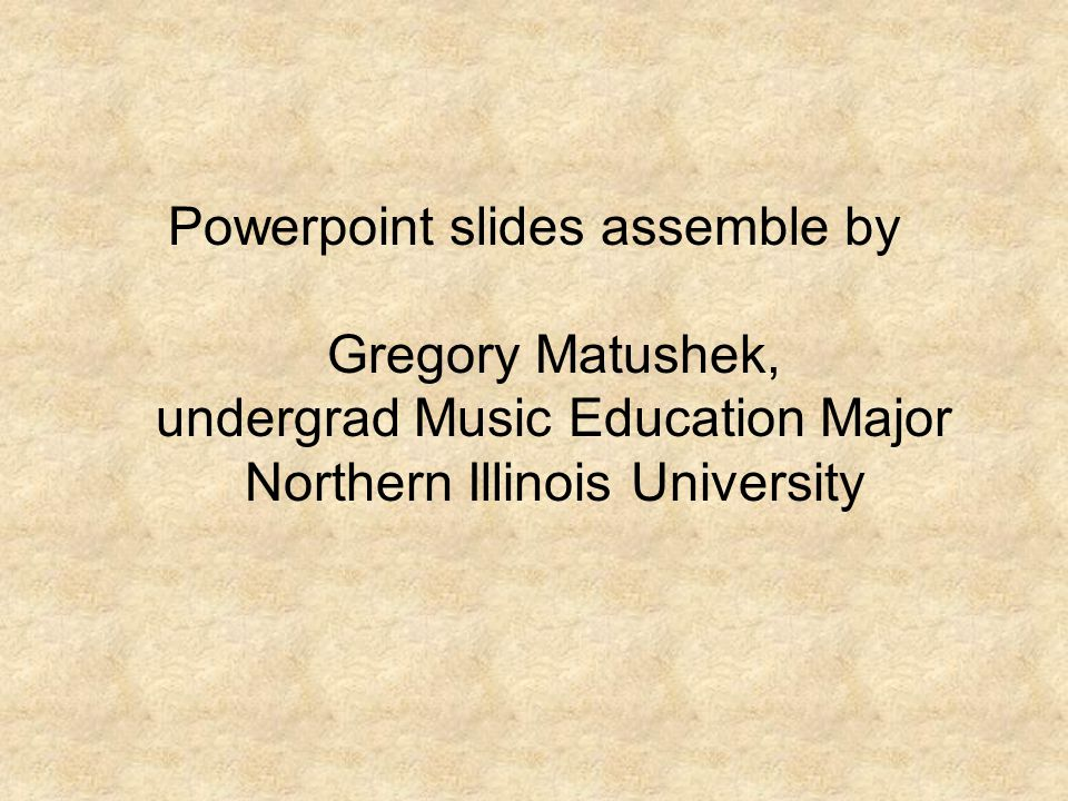 Powerpoint slides assemble by Gregory Matushek, undergrad Music Education Major Northern Illinois University