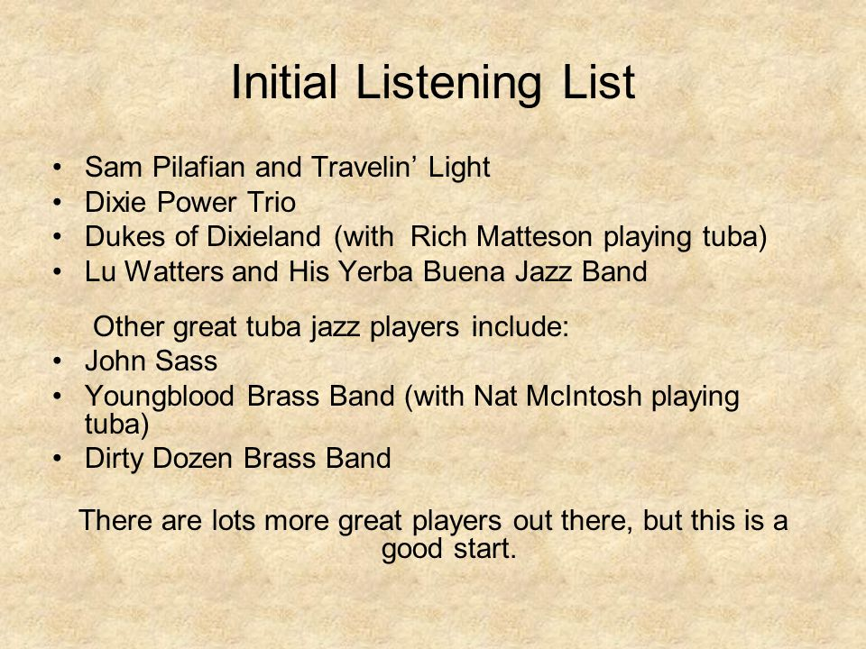 Initial Listening List Sam Pilafian and Travelin' Light Dixie Power Trio Dukes of Dixieland (with Rich Matteson playing tuba) Lu Watters and His Yerba Buena Jazz Band Other great tuba jazz players include: John Sass Youngblood Brass Band (with Nat McIntosh playing tuba) Dirty Dozen Brass Band There are lots more great players out there, but this is a good start.