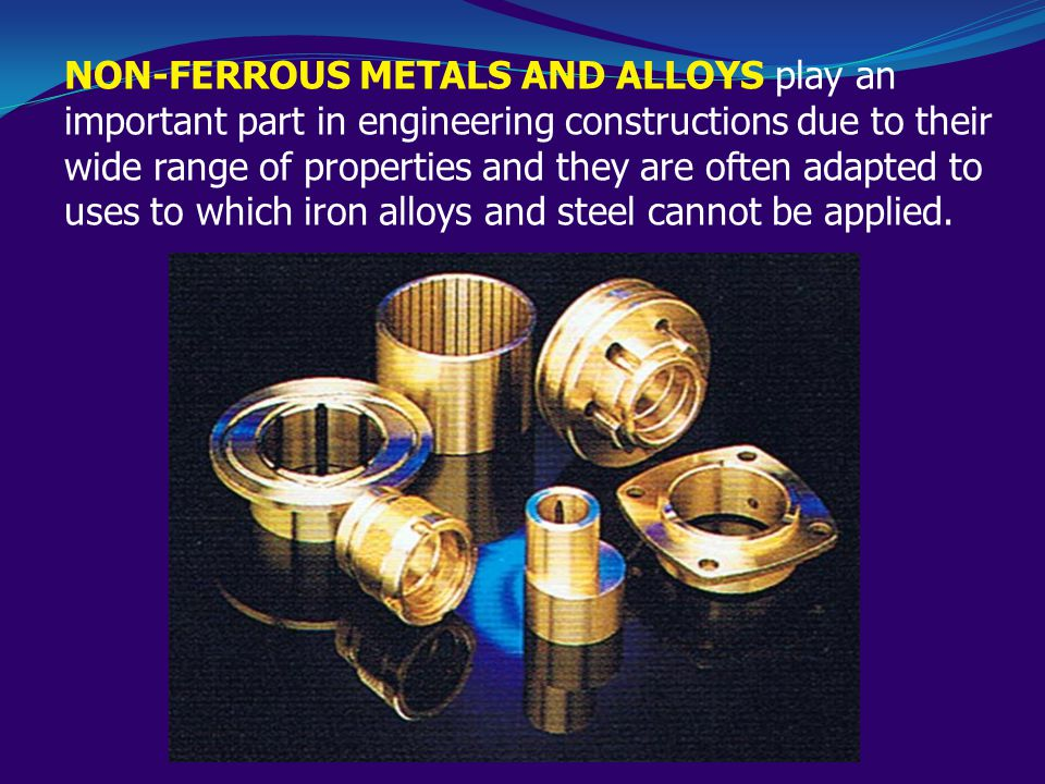 NON-FERROUS METALS AND ALLOYS play an important part in engineering constructions due to their wide range of properties and they are often adapted to uses to which iron alloys and steel cannot be applied.