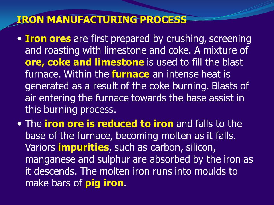 IRON MANUFACTURING PROCESS Iron ores are first prepared by crushing, screening and roasting with limestone and coke.