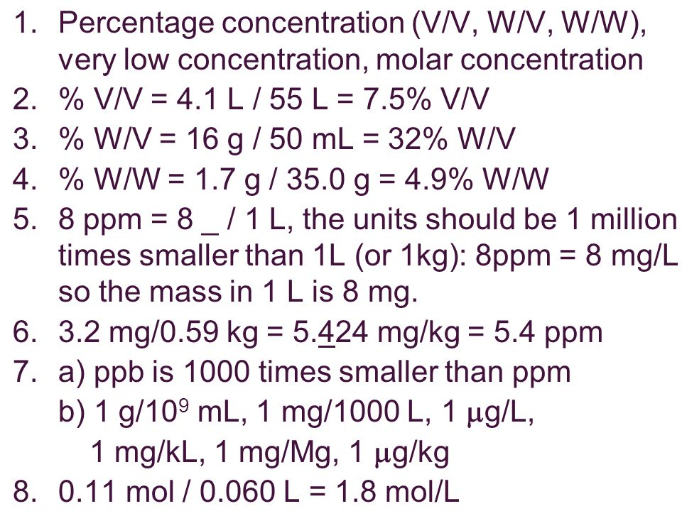 1.Percentage concentration (V/V, W/V, W/W), very low concentration, molar concentration 2.% V/V = 4.1 L / 55 L = 7.5% V/V 3.% W/V = 16 g / 50 mL = 32% W/V 4.% W/W = 1.7 g / 35.0 g = 4.9% W/W 5.8 ppm = 8 _ / 1 L, the units should be 1 million times smaller than 1L (or 1kg): 8ppm = 8 mg/L so the mass in 1 L is 8 mg.