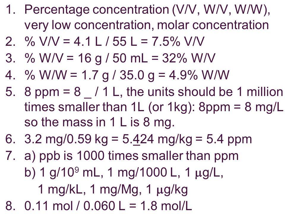 1.Percentage concentration (V/V, W/V, W/W), very low concentration, molar concentration 2.% V/V = 4.1 L / 55 L = 7.5% V/V 3.% W/V = 16 g / 50 mL = 32%