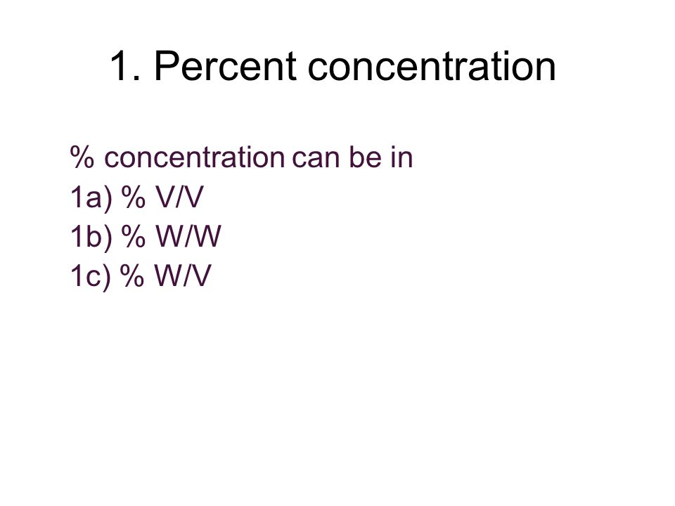 1. Percent concentration % concentration can be in 1a) % V/V 1b) % W/W 1c) % W/V