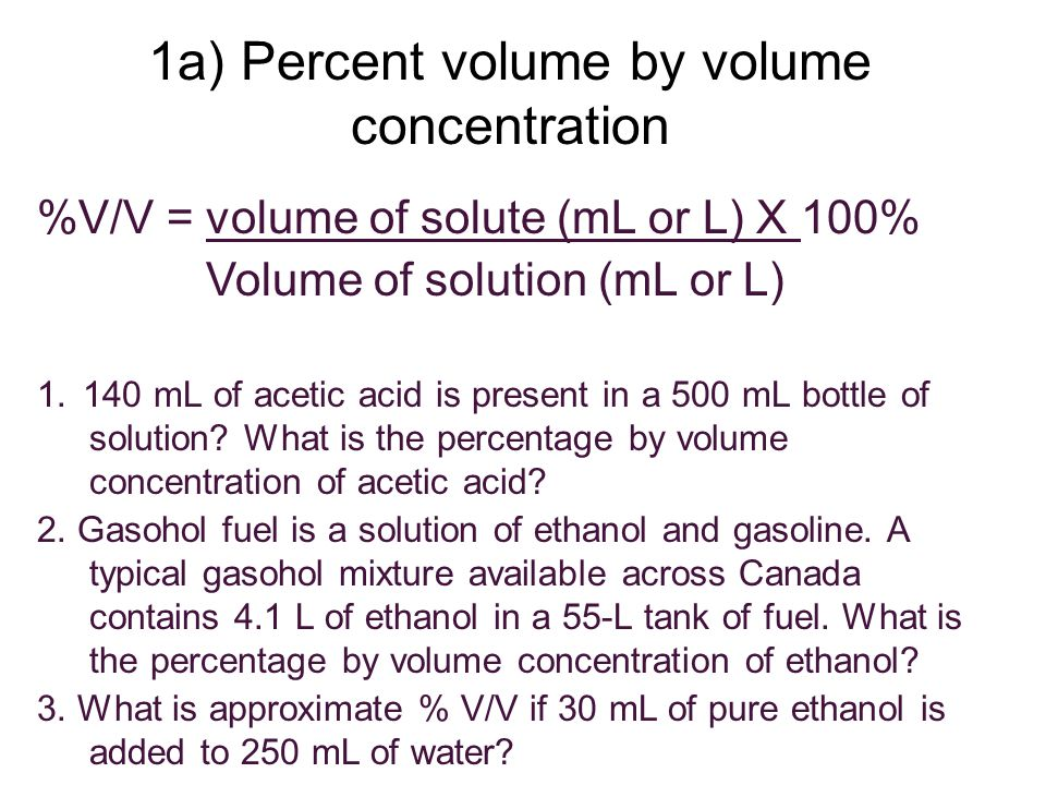 %V/V = volume of solute (mL or L) X 100% Volume of solution (mL or L) 1. 140 mL of acetic acid is present in a 500 mL bottle of solution? What is the