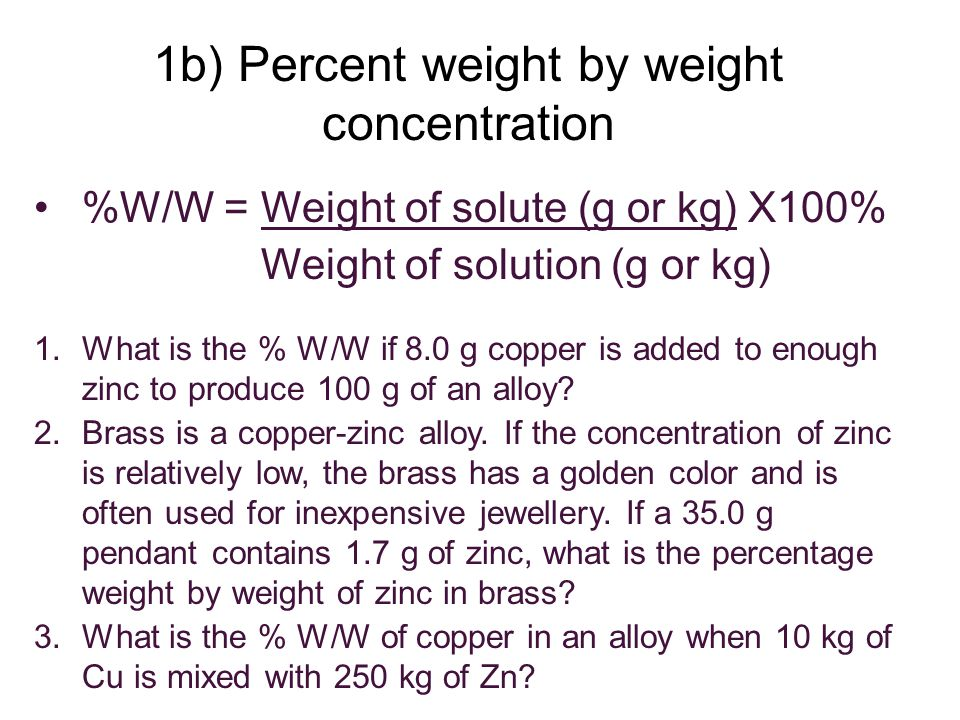 %W/W = Weight of solute (g or kg) X100% Weight of solution (g or kg) 1.What is the % W/W if 8.0 g copper is added to enough zinc to produce 100 g of an alloy.