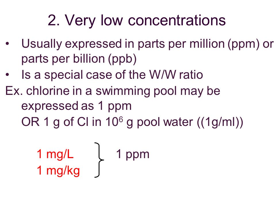 2. Very low concentrations Usually expressed in parts per million (ppm) or parts per billion (ppb) Is a special case of the W/W ratio Ex. chlorine in