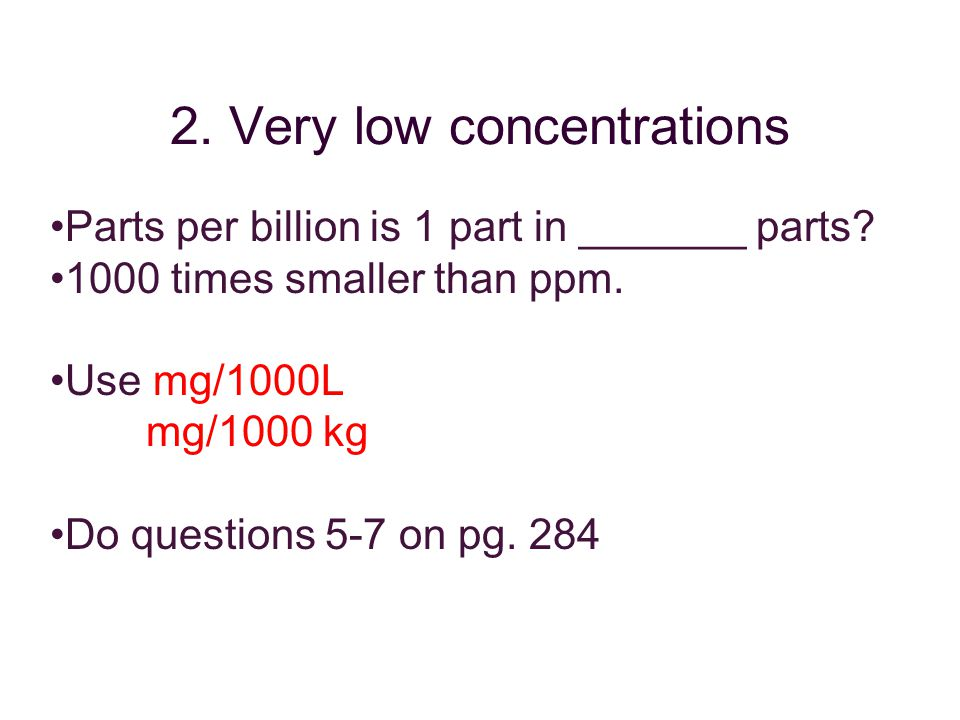 Parts per billion is 1 part in _______ parts. 1000 times smaller than ppm.