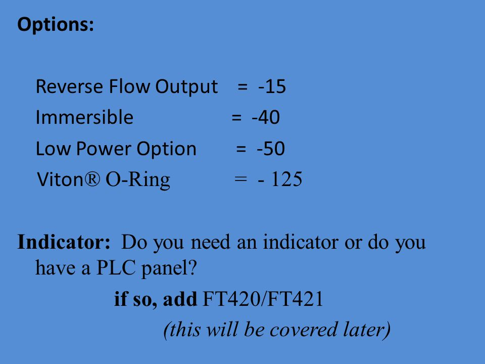 Options: Reverse Flow Output = -15 Immersible = -40 Low Power Option = -50 Viton ® O-Ring = - 125 Indicator: Do you need an indicator or do you have a PLC panel.