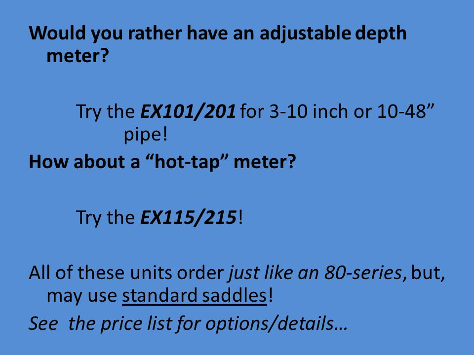Would you rather have an adjustable depth meter. Try the EX101/201 for 3-10 inch or 10-48 pipe.