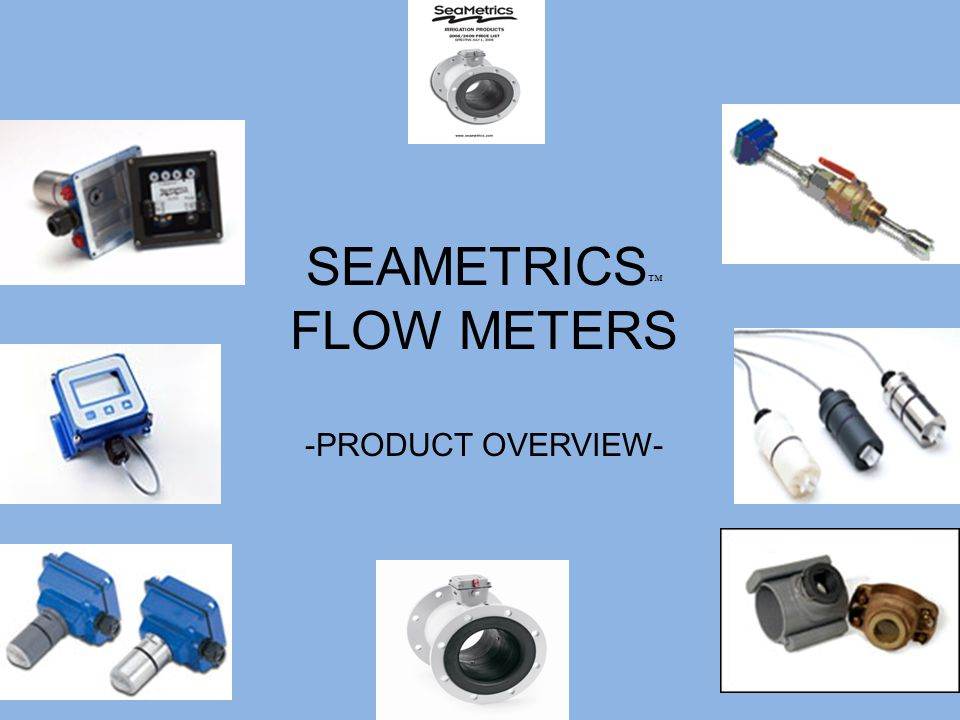SEAMETRICS ™ FLOW METERS -PRODUCT OVERVIEW-