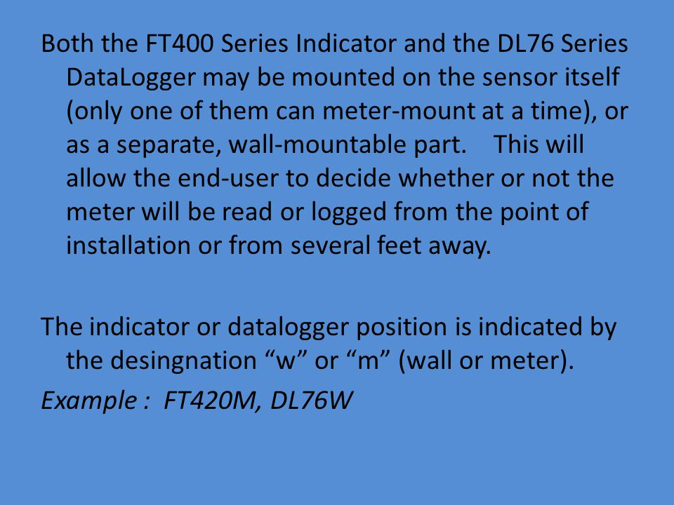 Both the FT400 Series Indicator and the DL76 Series DataLogger may be mounted on the sensor itself (only one of them can meter-mount at a time), or as a separate, wall-mountable part.