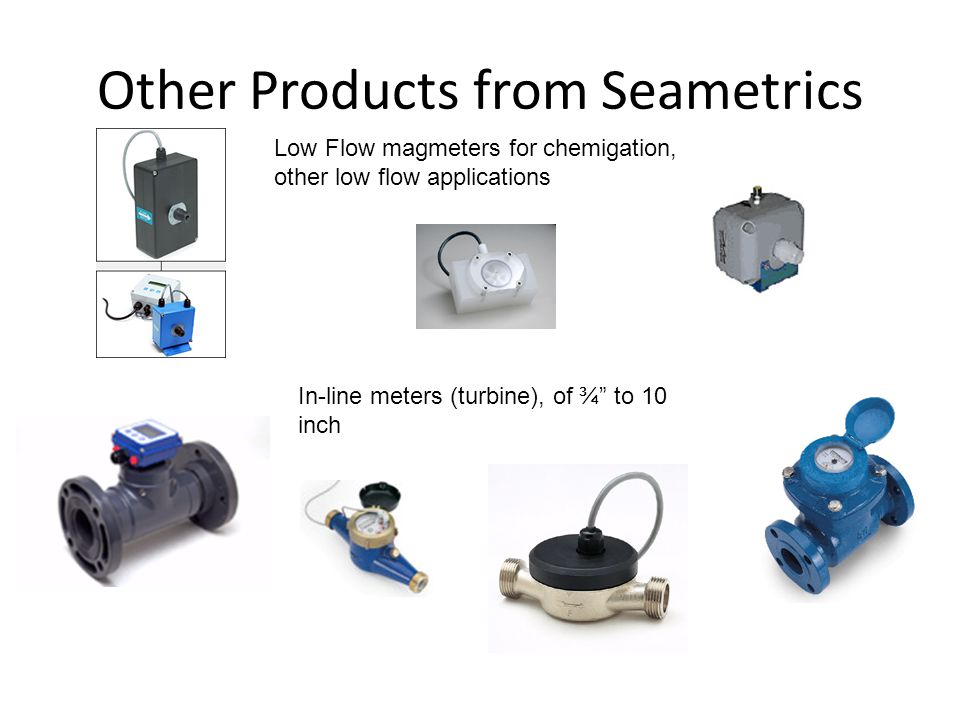 Other Products from Seametrics Low Flow magmeters for chemigation, other low flow applications In-line meters (turbine), of ¾ to 10 inch