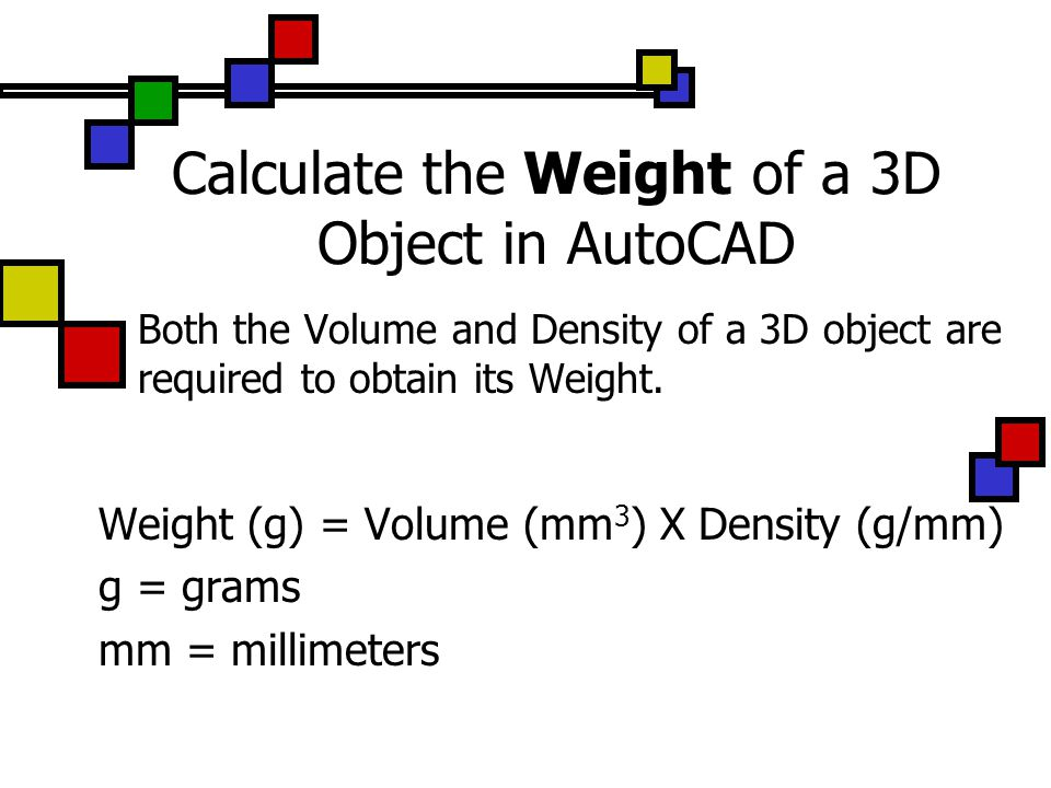 Calculate the Weight of a 3D Object in AutoCAD Both the Volume and Density of a 3D object are required to obtain its Weight.