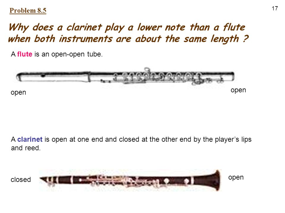 17 Why does a clarinet play a lower note than a flute when both instruments are about the same length ? A flute is an open-open tube. A clarinet is op