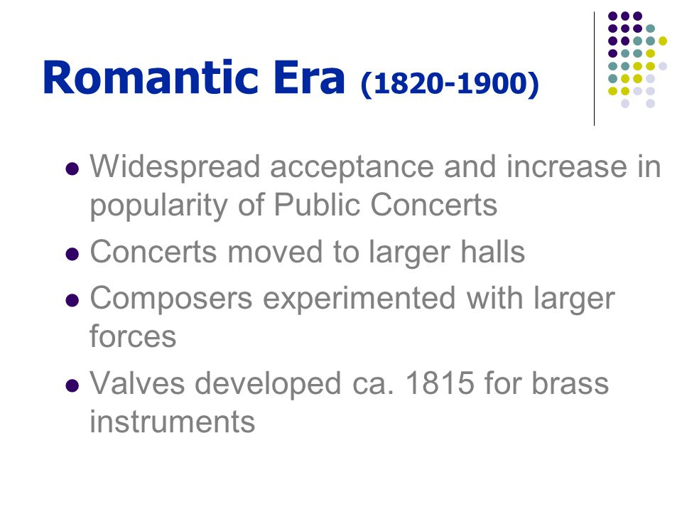 Romantic Era (1820-1900) Widespread acceptance and increase in popularity of Public Concerts Concerts moved to larger halls Composers experimented wit