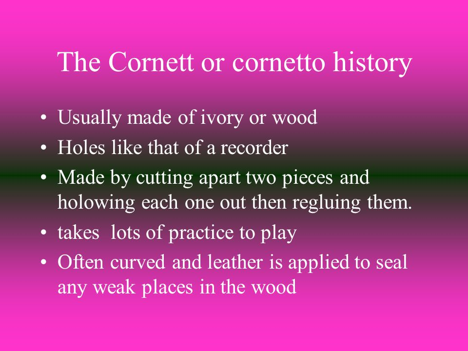 The Cornett or cornetto history Usually made of ivory or wood Holes like that of a recorder Made by cutting apart two pieces and holowing each one out then regluing them.