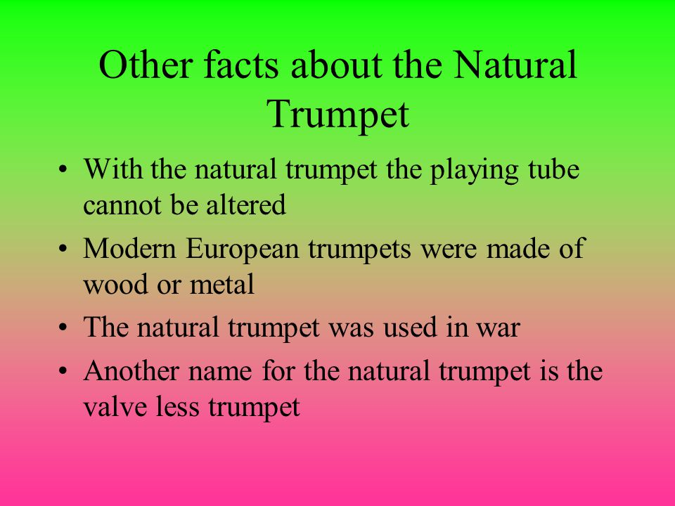 Other facts about the Natural Trumpet With the natural trumpet the playing tube cannot be altered Modern European trumpets were made of wood or metal The natural trumpet was used in war Another name for the natural trumpet is the valve less trumpet