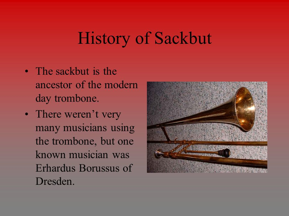 History of Sackbut The sackbut is the ancestor of the modern day trombone.