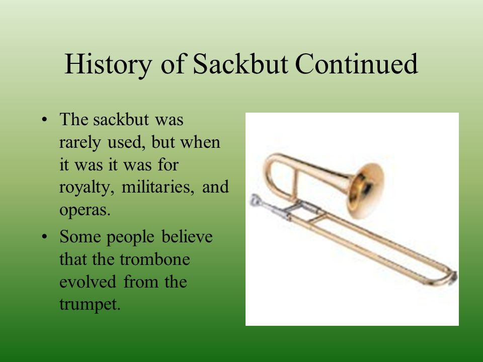 History of Sackbut Continued The sackbut was rarely used, but when it was it was for royalty, militaries, and operas.