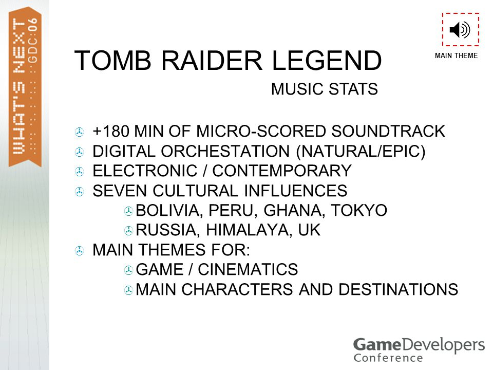 TOMB RAIDER LEGEND  +180 MIN OF MICRO-SCORED SOUNDTRACK  DIGITAL ORCHESTATION (NATURAL/EPIC)  ELECTRONIC / CONTEMPORARY  SEVEN CULTURAL INFLUENCES  BOLIVIA, PERU, GHANA, TOKYO  RUSSIA, HIMALAYA, UK  MAIN THEMES FOR:  GAME / CINEMATICS  MAIN CHARACTERS AND DESTINATIONS MUSIC STATS MAIN THEME