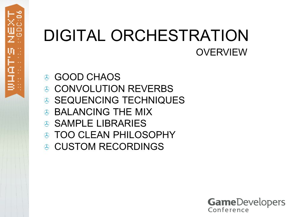 DIGITAL ORCHESTRATION  GOOD CHAOS  CONVOLUTION REVERBS  SEQUENCING TECHNIQUES  BALANCING THE MIX  SAMPLE LIBRARIES  TOO CLEAN PHILOSOPHY  CUSTOM RECORDINGS OVERVIEW