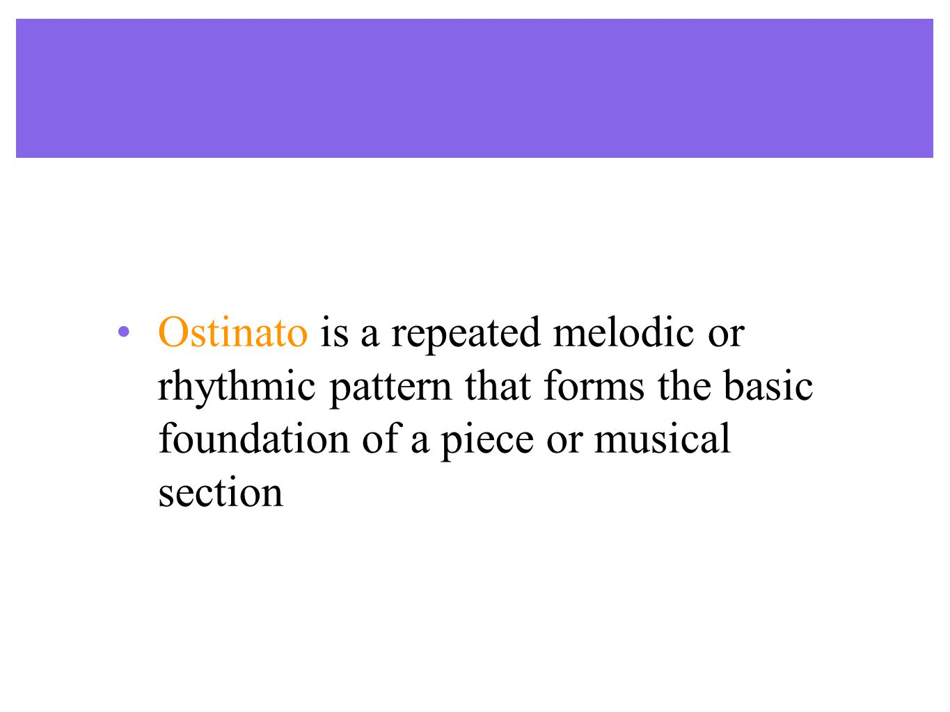 Ostinato is a repeated melodic or rhythmic pattern that forms the basic foundation of a piece or musical section