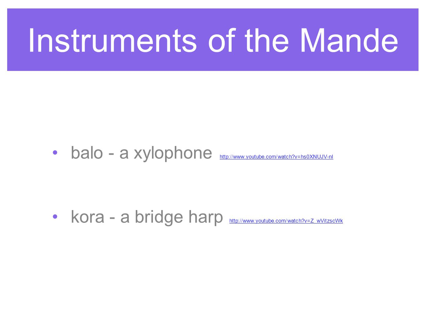 Instruments of the Mande balo - a xylophone http://www.youtube.com/watch?v=hs0XNUJV-nIhttp://www.youtube.com/watch?v=hs0XNUJV-nI kora - a bridge harp http://www.youtube.com/watch?v=Z_wVitzscWkhttp://www.youtube.com/watch?v=Z_wVitzscWk