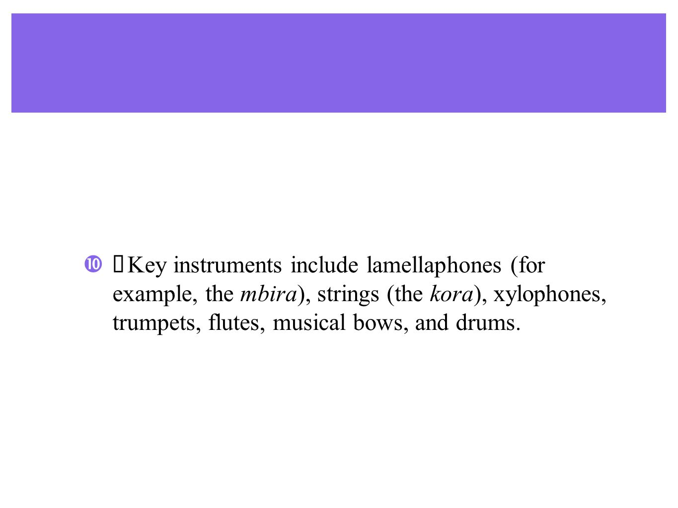  Key instruments include lamellaphones (for example, the mbira), strings (the kora), xylophones, trumpets, flutes, musical bows, and drums.