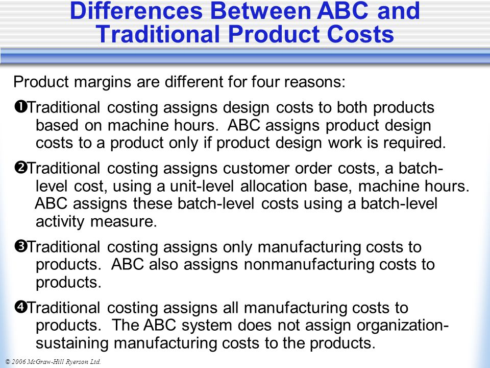 © 2006 McGraw-Hill Ryerson Ltd. Differences Between ABC and Traditional Product Costs Product margins are different for four reasons:  Traditional co