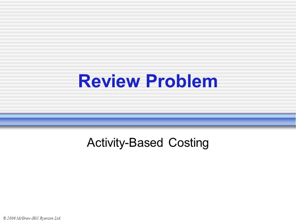 © 2006 McGraw-Hill Ryerson Ltd. Review Problem Activity-Based Costing