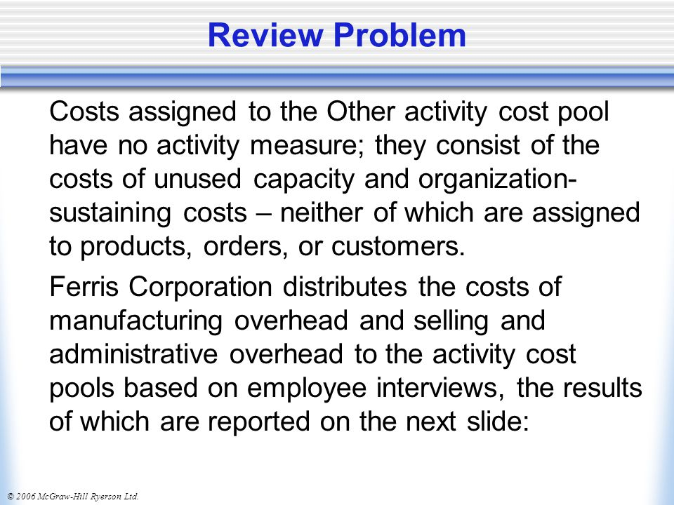 © 2006 McGraw-Hill Ryerson Ltd. Review Problem Costs assigned to the Other activity cost pool have no activity measure; they consist of the costs of u