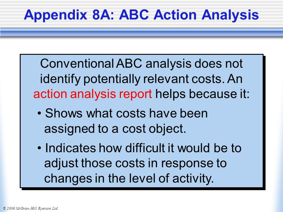 © 2006 McGraw-Hill Ryerson Ltd. Appendix 8A: ABC Action Analysis Conventional ABC analysis does not identify potentially relevant costs. An action ana