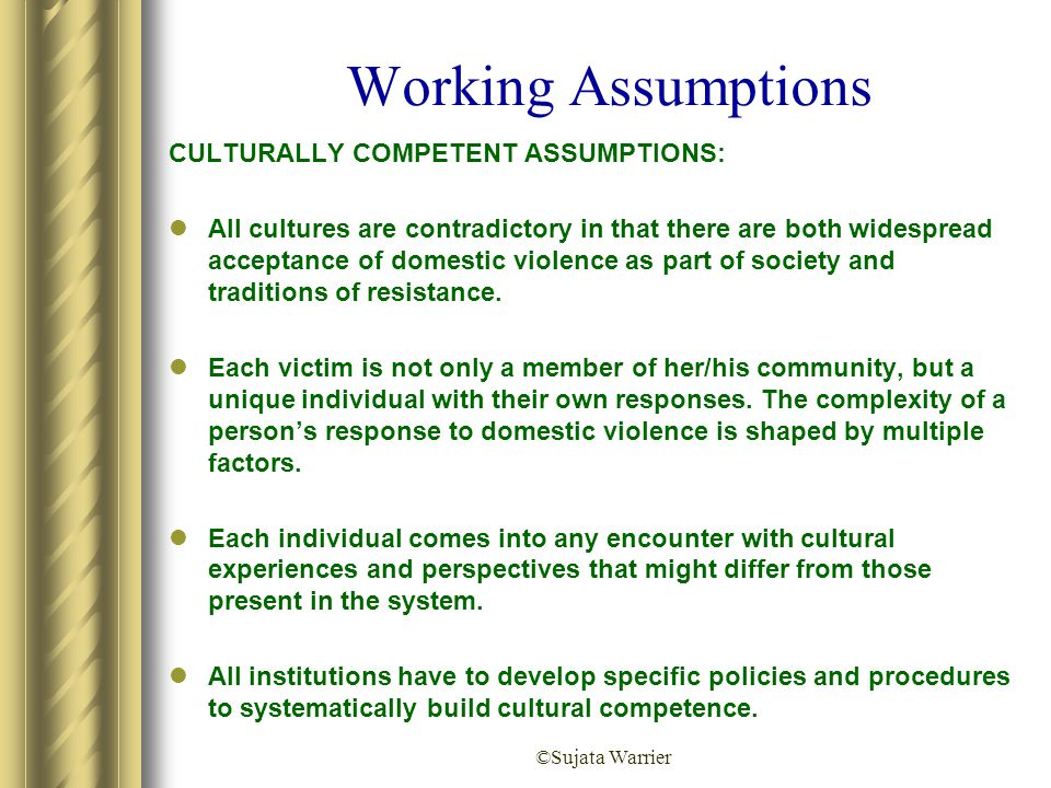 ©Sujata Warrier Working Assumptions CULTURALLY COMPETENT ASSUMPTIONS: All cultures are contradictory in that there are both widespread acceptance of d